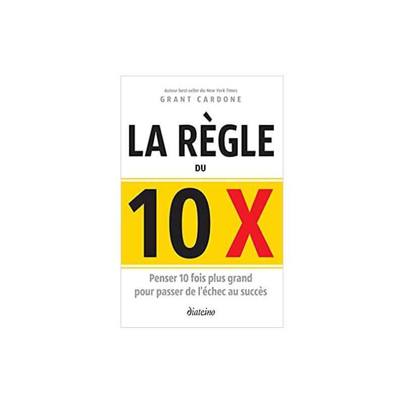 LE RÈGLE DU 10 X : PENSER 10 FOIS PLUS GRAND POUR PASSER DE L'ÉCHEC AU SUCCÈS DE GRANT CARDONE